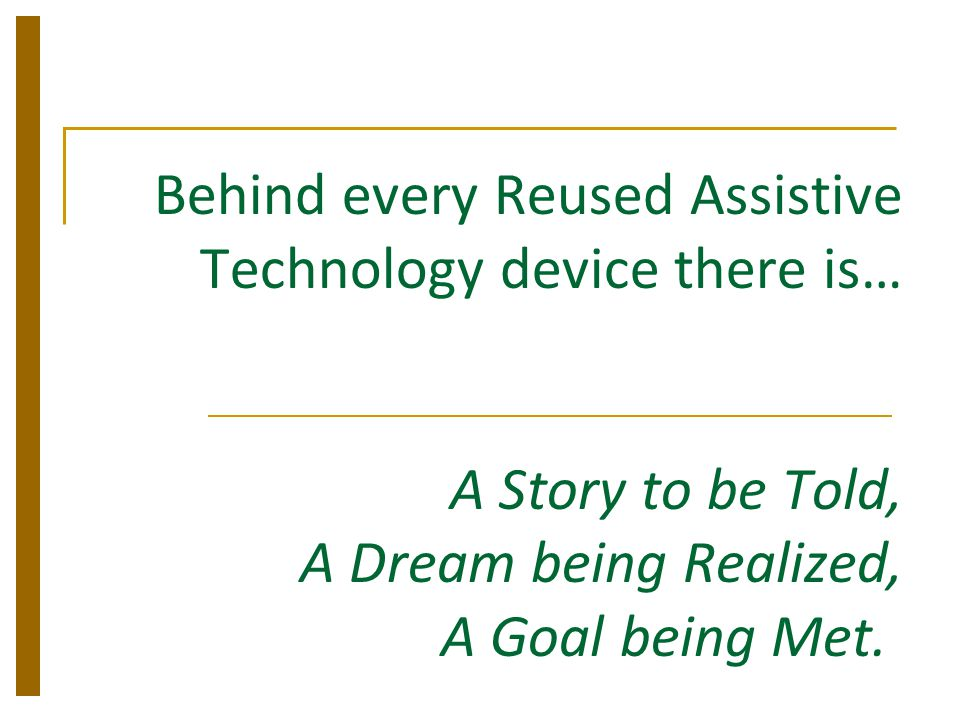Behind every Reused Assistive Technology device there is… A Story to be Told, A Dream being Realized, A Goal being Met.