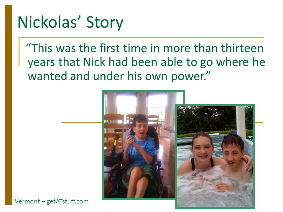 "Nickolas' Story ""This was the first time in more than thirteen years that Nick had been able to go where he wanted and under his own power."" Vermont –"
