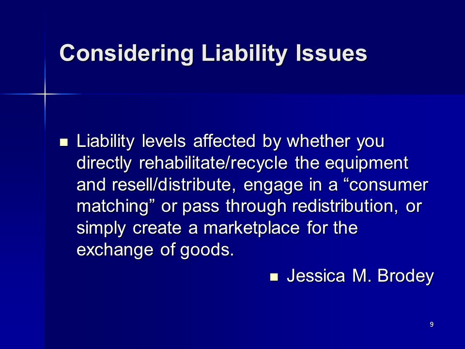 9 Considering Liability Issues Liability levels affected by whether you directly rehabilitate/recycle the equipment and resell/distribute, engage in a consumer matching or pass through redistribution, or simply create a marketplace for the exchange of goods.