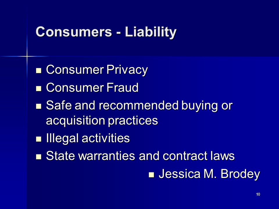 10 Consumers - Liability Consumer Privacy Consumer Privacy Consumer Fraud Consumer Fraud Safe and recommended buying or acquisition practices Safe and recommended buying or acquisition practices Illegal activities Illegal activities State warranties and contract laws State warranties and contract laws Jessica M.