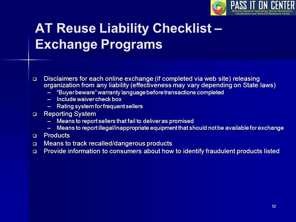 12 AT Reuse Liability Checklist – Exchange Programs  Disclaimers for each online exchange (if completed via web site) releasing organization from any liability (effectiveness may vary depending on State laws) – Buyer beware warranty language before transactions completed –Include waiver check box –Rating system for frequent sellers  Reporting System –Means to report sellers that fail to deliver as promised –Means to report illegal/inappropriate equipment that should not be available for exchange  Products  Means to track recalled/dangerous products  Provide information to consumers about how to identify fraudulent products listed