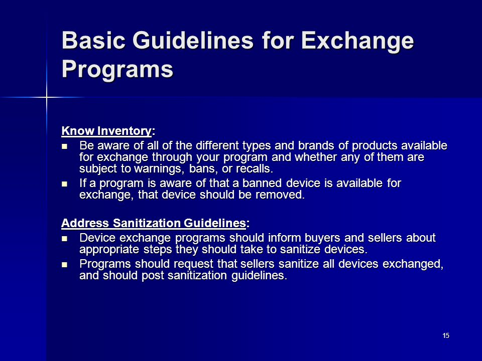 15 Basic Guidelines for Exchange Programs Know Inventory: Be aware of all of the different types and brands of products available for exchange through your program and whether any of them are subject to warnings, bans, or recalls.