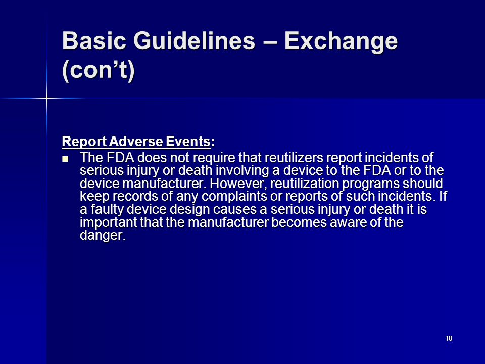 18 Basic Guidelines – Exchange (con't) Report Adverse Events: The FDA does not require that reutilizers report incidents of serious injury or death involving a device to the FDA or to the device manufacturer.