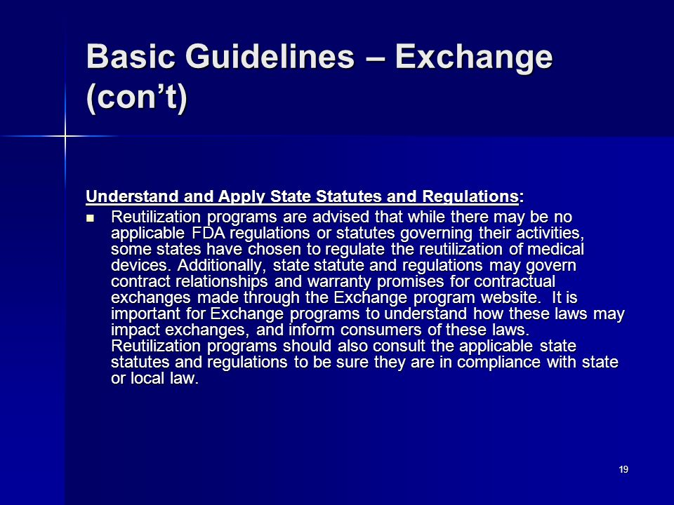 19 Basic Guidelines – Exchange (con't) Understand and Apply State Statutes and Regulations: Reutilization programs are advised that while there may be no applicable FDA regulations or statutes governing their activities, some states have chosen to regulate the reutilization of medical devices.