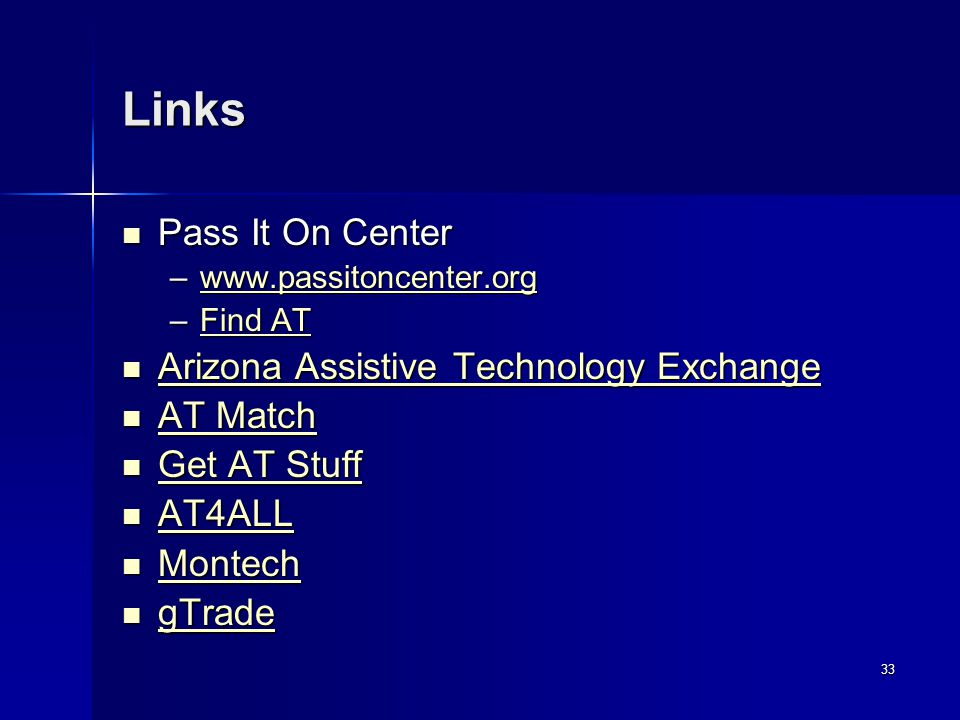 33 Links Pass It On Center Pass It On Center –www.passitoncenter.org www.passitoncenter.org –Find AT Find ATFind AT Arizona Assistive Technology Exchange Arizona Assistive Technology Exchange Arizona Assistive Technology Exchange Arizona Assistive Technology Exchange AT Match AT Match AT Match AT Match Get AT Stuff Get AT Stuff Get AT Stuff Get AT Stuff AT4ALL AT4ALL AT4ALL Montech Montech Montech gTrade gTrade gTrade