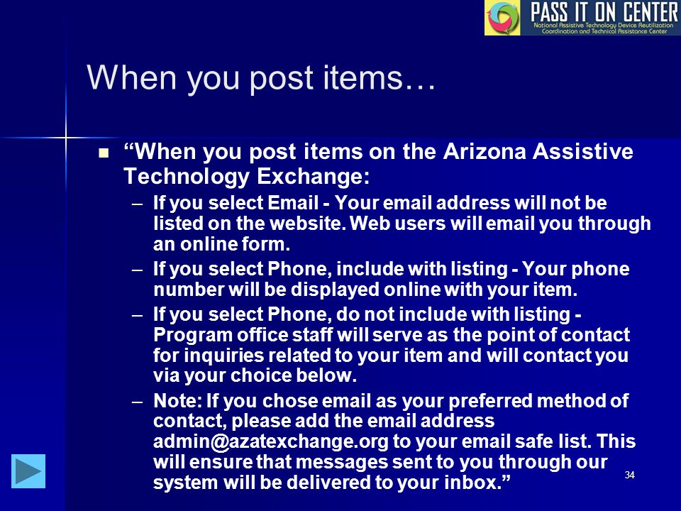 34 When you post items… When you post items on the Arizona Assistive Technology Exchange: – –If you select Email - Your email address will not be listed on the website.