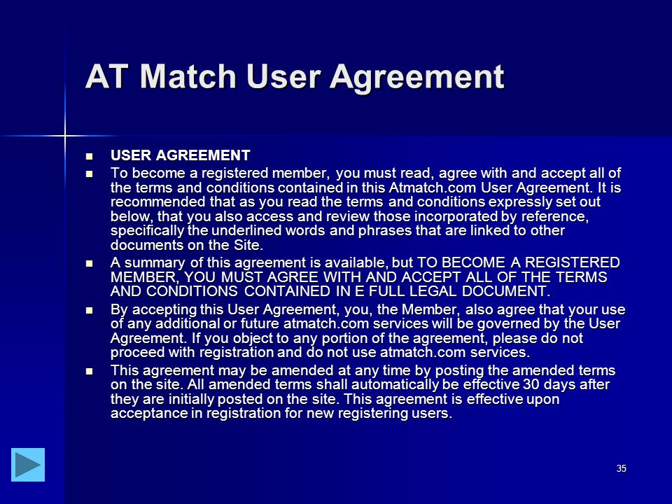 35 AT Match User Agreement USER AGREEMENT USER AGREEMENT To become a registered member, you must read, agree with and accept all of the terms and conditions contained in this Atmatch.com User Agreement.
