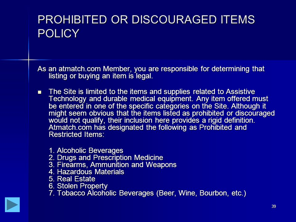 39 PROHIBITED OR DISCOURAGED ITEMS POLICY As an atmatch.com Member, you are responsible for determining that listing or buying an item is legal.