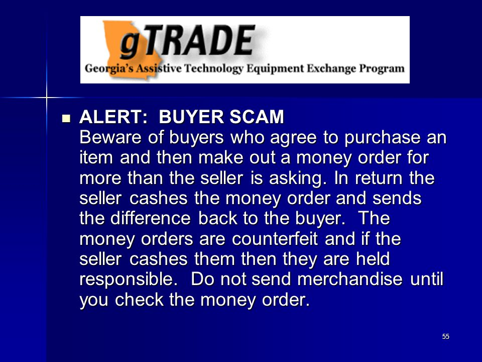 55 ALERT: BUYER SCAM Beware of buyers who agree to purchase an item and then make out a money order for more than the seller is asking.