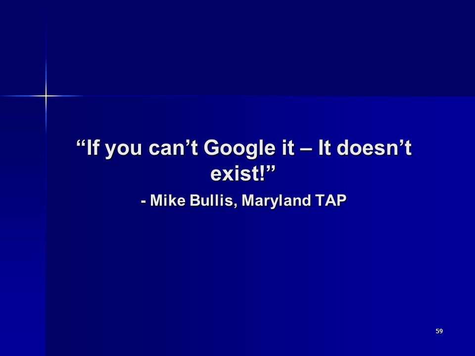 59 If you can't Google it – It doesn't exist! - Mike Bullis, Maryland TAP