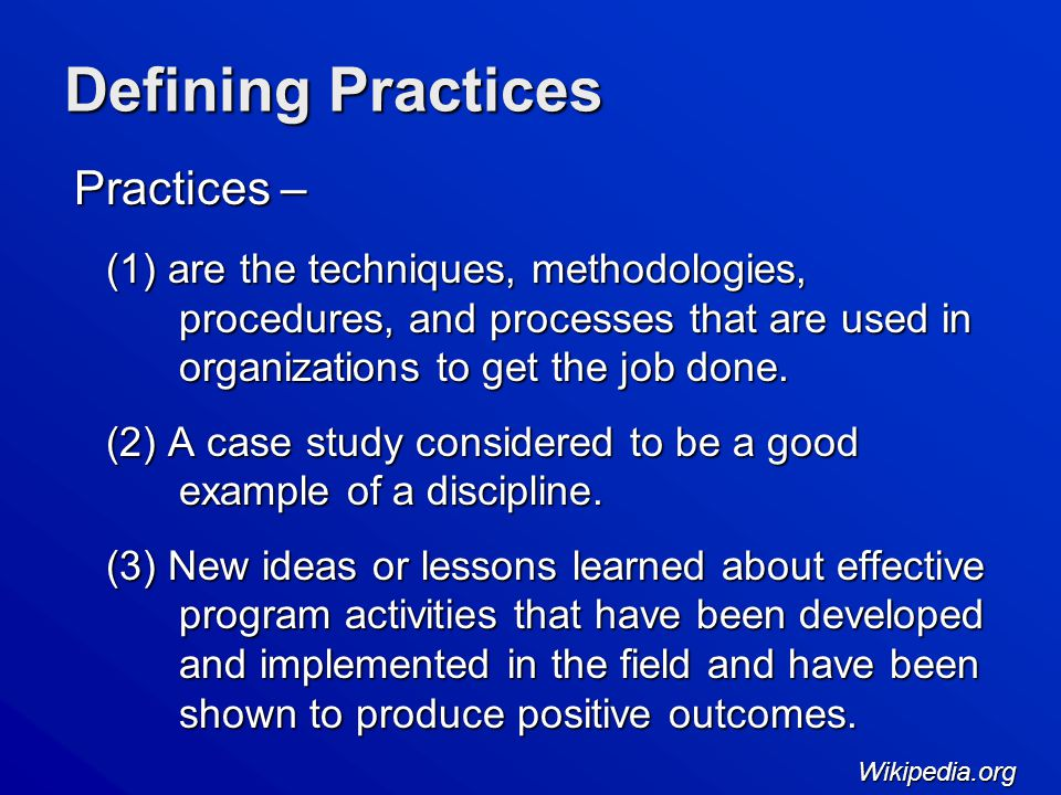 Defining Practices Practices – (1) are the techniques, methodologies, procedures, and processes that are used in organizations to get the job done.