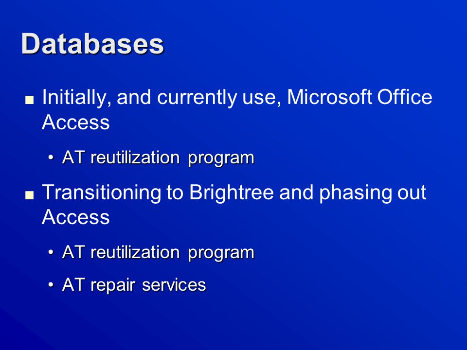 Databases ■ Initially, and currently use, Microsoft Office Access AT reutilization programAT reutilization program ■ Transitioning to Brightree and phasing out Access AT reutilization programAT reutilization program AT repair servicesAT repair services