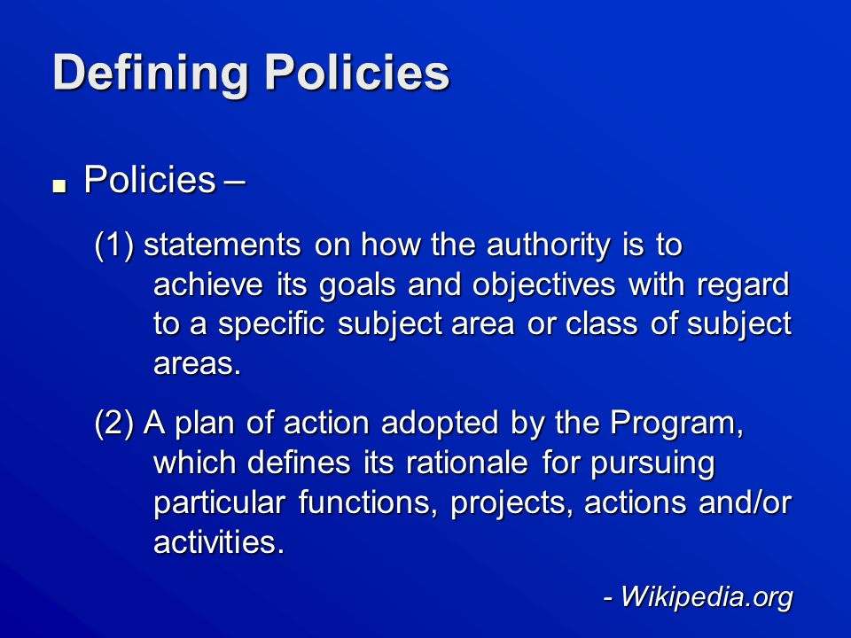 Defining Policies ■ Policies – (1) statements on how the authority is to achieve its goals and objectives with regard to a specific subject area or class of subject areas.