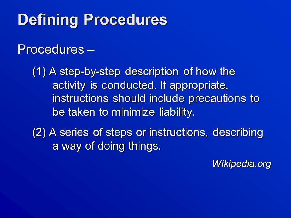 Defining Procedures Procedures – (1) A step-by-step description of how the activity is conducted.