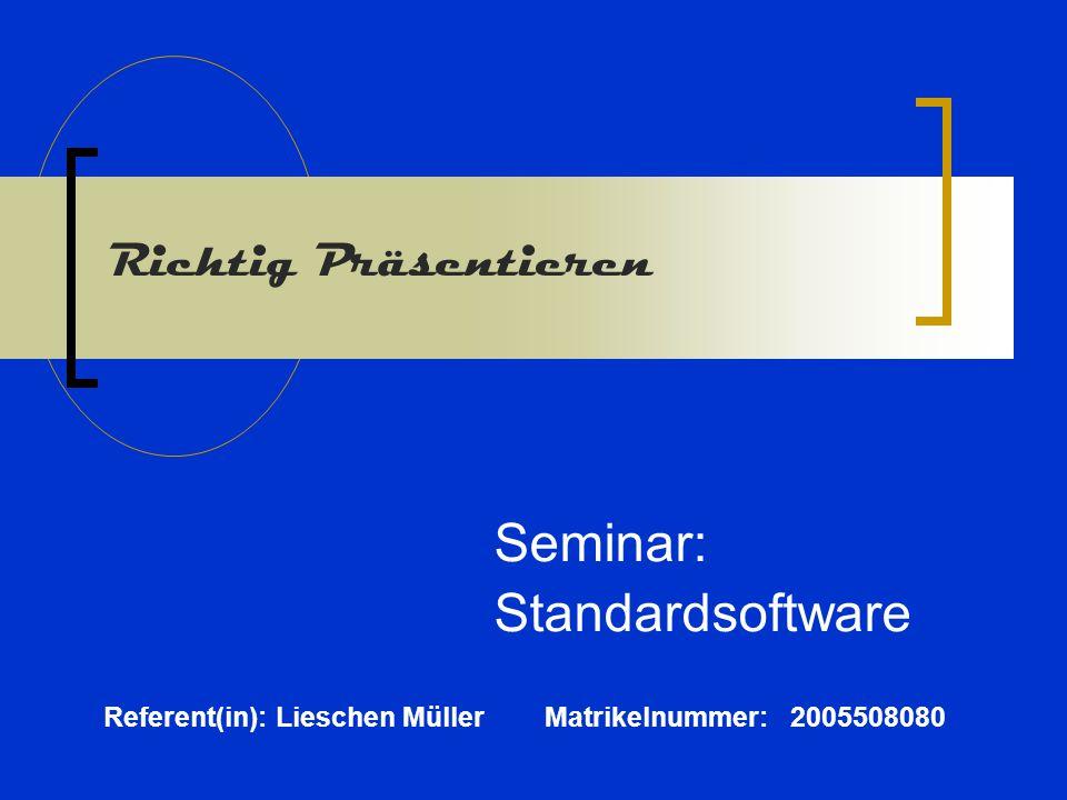 Richtig Präsentieren Seminar: Standardsoftware Referent(in): Lieschen Müller Matrikelnummer: 2005508080