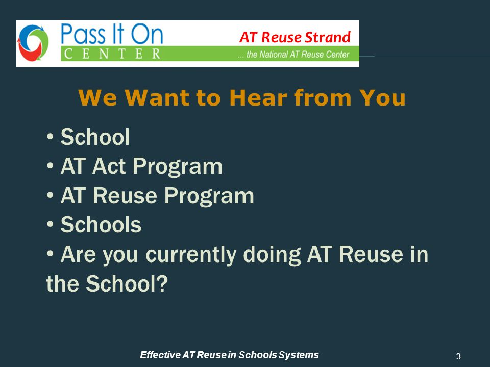 AT Reuse Strand How to Start an AT Reuse Program 3 We Want to Hear from You Effective AT Reuse in Schools Systems School AT Act Program AT Reuse Program Schools Are you currently doing AT Reuse in the School