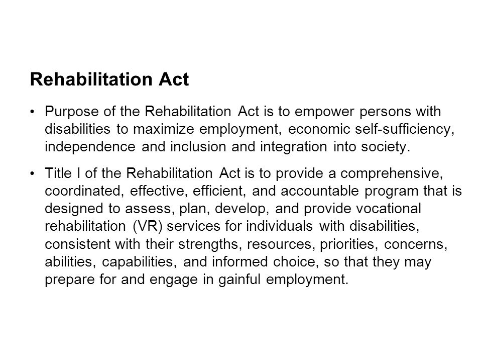 Rehabilitation Act Purpose of the Rehabilitation Act is to empower persons with disabilities to maximize employment, economic self-sufficiency, indepe