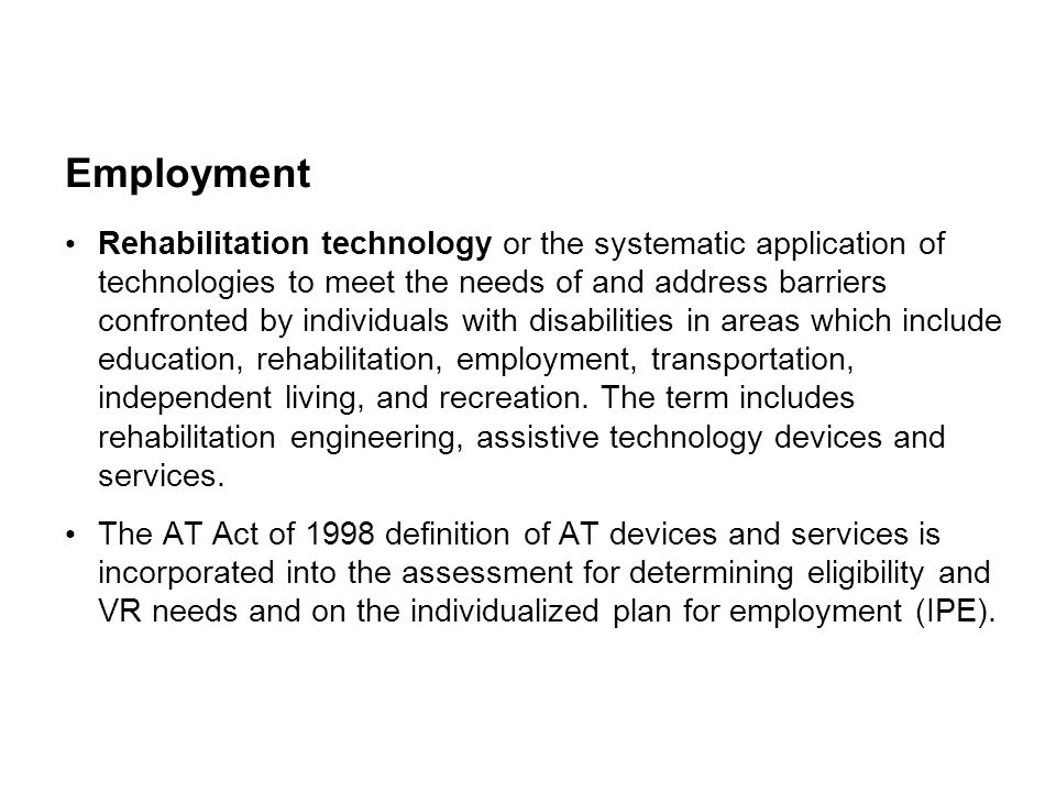 Employment Rehabilitation technology or the systematic application of technologies to meet the needs of and address barriers confronted by individuals