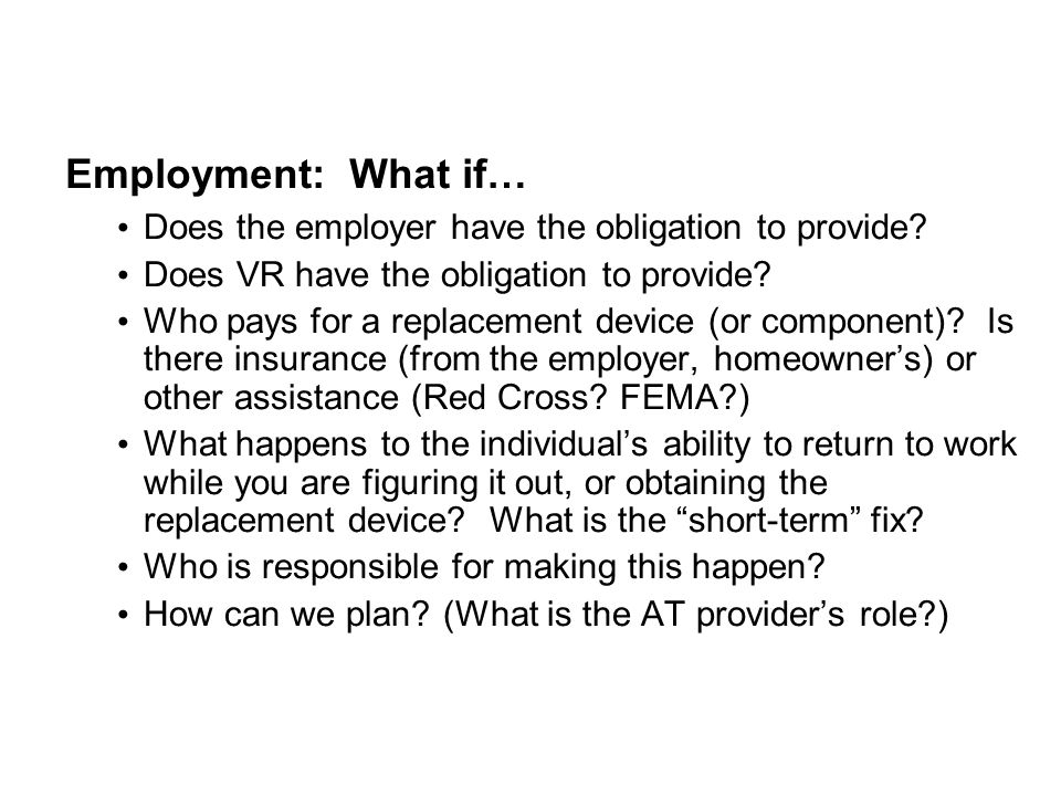 Employment: What if… Does the employer have the obligation to provide? Does VR have the obligation to provide? Who pays for a replacement device (or c