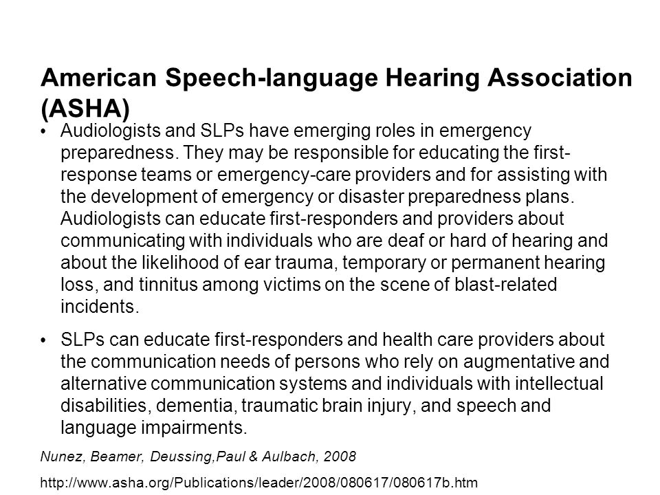 American Speech-language Hearing Association (ASHA) Audiologists and SLPs have emerging roles in emergency preparedness. They may be responsible for e