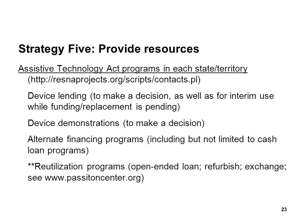Strategy Five: Provide resources Assistive Technology Act programs in each state/territory (http://resnaprojects.org/scripts/contacts.pl) Device lendi