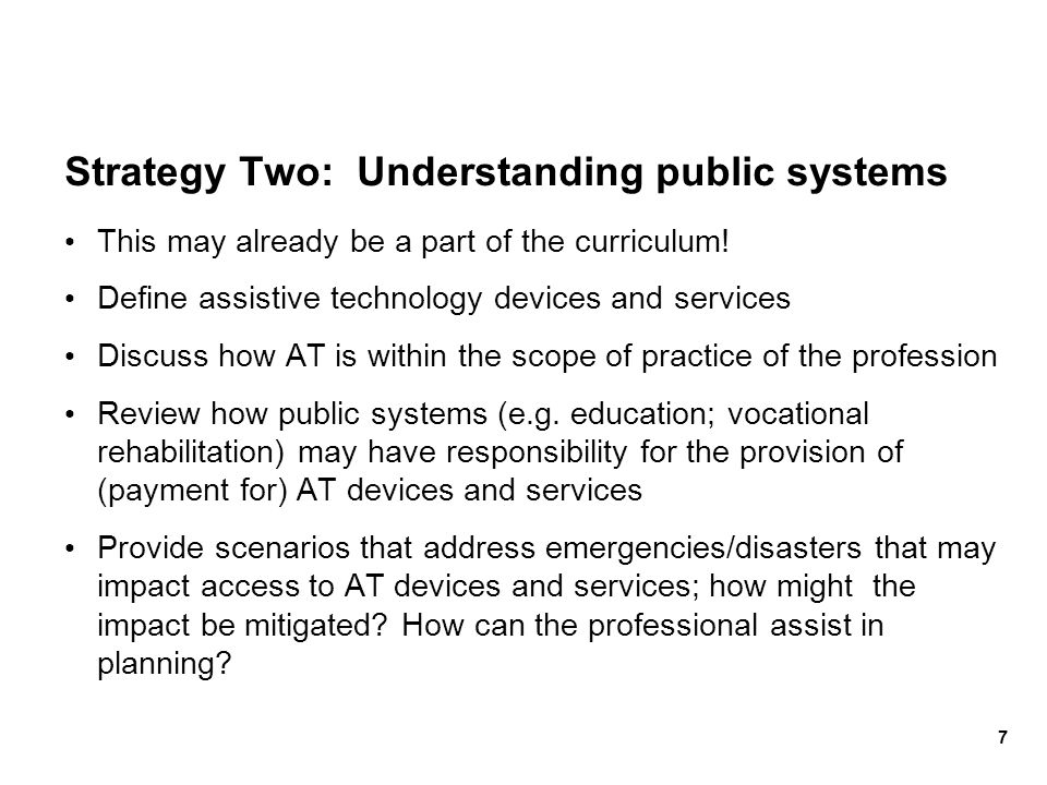 Strategy Two: Understanding public systems This may already be a part of the curriculum! Define assistive technology devices and services Discuss how