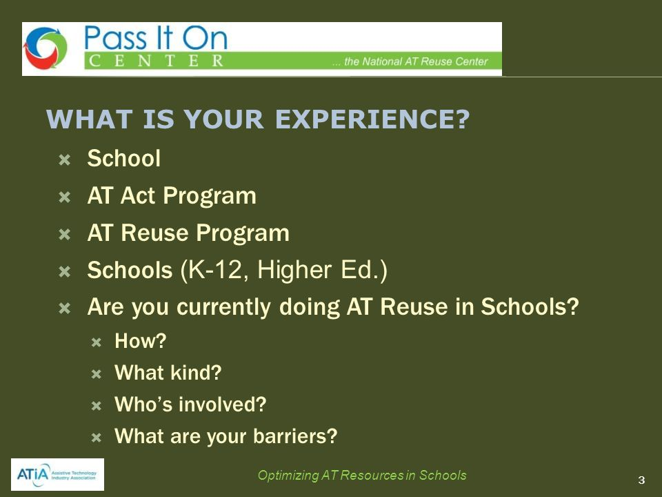WHAT IS YOUR EXPERIENCE?  School  AT Act Program  AT Reuse Program  Schools (K-12, Higher Ed.)  Are you currently doing AT Reuse in Schools?  Ho