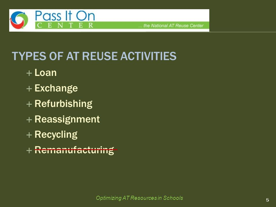 TYPES OF AT REUSE ACTIVITIES  Loan  Exchange  Refurbishing  Reassignment  Recycling  Remanufacturing 5 Optimizing AT Resources in Schools
