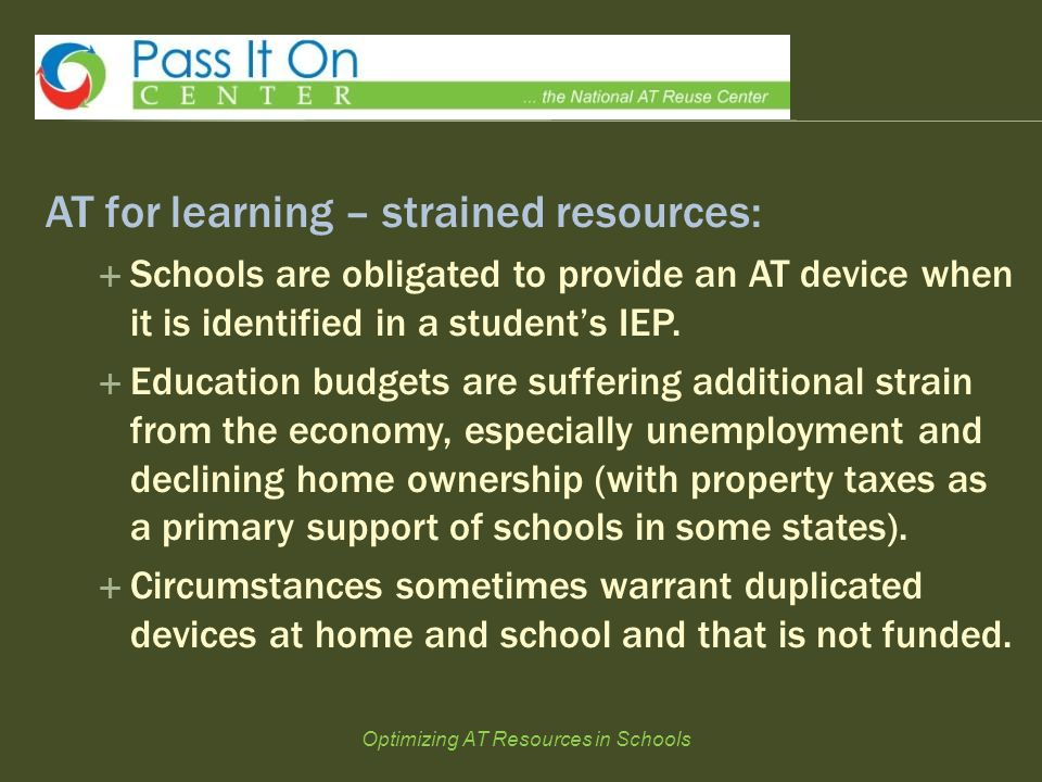 AT for learning – strained resources:  Schools are obligated to provide an AT device when it is identified in a student's IEP.  Education budgets ar