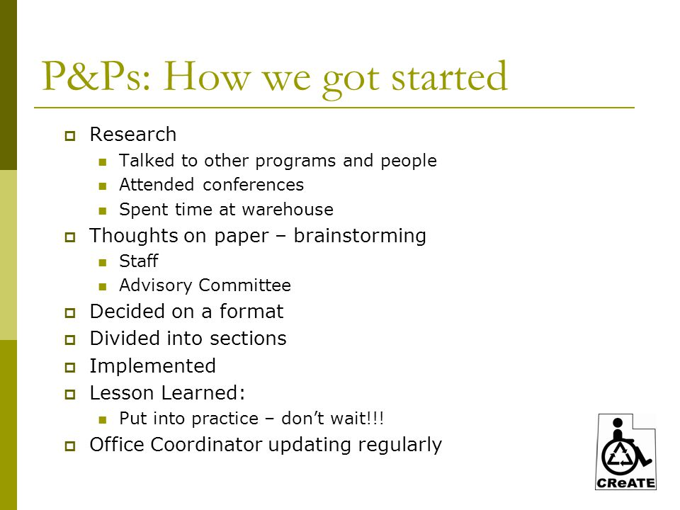 P&Ps: How we got started  Research Talked to other programs and people Attended conferences Spent time at warehouse  Thoughts on paper – brainstorming Staff Advisory Committee  Decided on a format  Divided into sections  Implemented  Lesson Learned: Put into practice – don't wait!!.