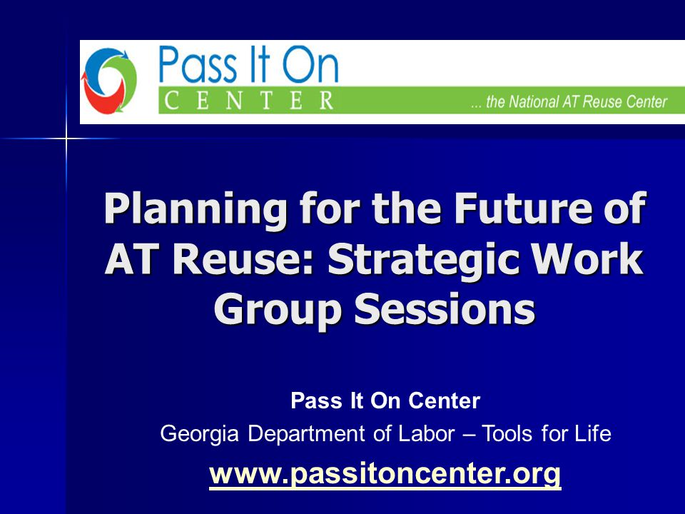 Planning for the Future of AT Reuse: Strategic Work Group Sessions Pass It On Center Georgia Department of Labor – Tools for Life www.passitoncenter.o