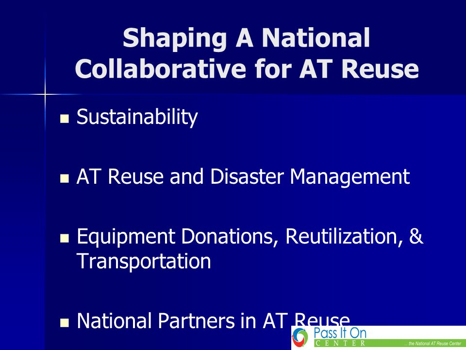 Shaping A National Collaborative for AT Reuse Sustainability AT Reuse and Disaster Management Equipment Donations, Reutilization, & Transportation Nat