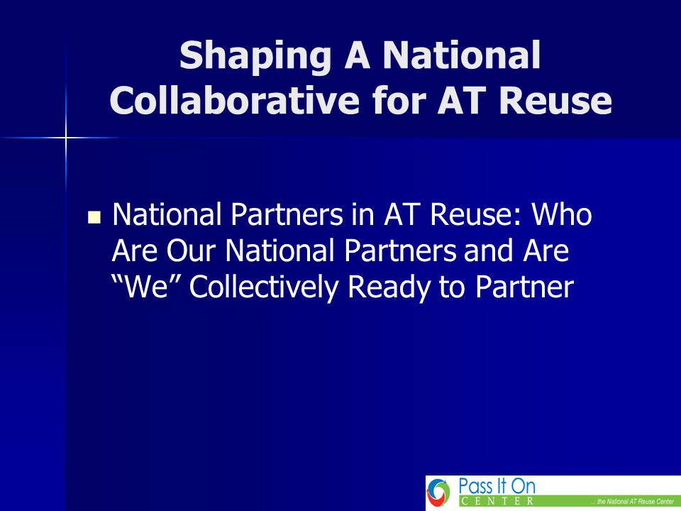 "Shaping A National Collaborative for AT Reuse National Partners in AT Reuse: Who Are Our National Partners and Are ""We"" Collectively Ready to Partner"