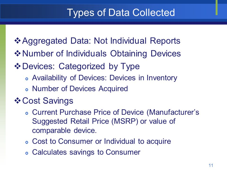12 Types of Data Collected  Performance Measure (Caveat- Who is Counted)  Primary Purpose of Use  Education  Employment  Community Living  Reason for Using AT Reuse Program  Could ONLY AFFORD the AT through the statewide AT program.
