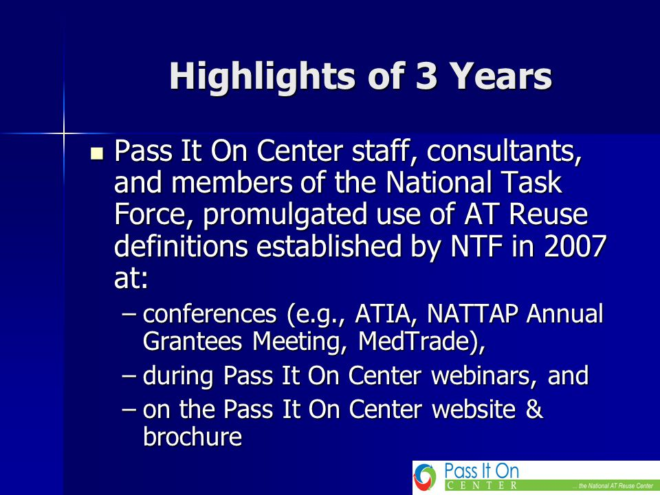 Highlights of 3 Years Pass It On Center staff, consultants, and members of the National Task Force, promulgated use of AT Reuse definitions established by NTF in 2007 at: Pass It On Center staff, consultants, and members of the National Task Force, promulgated use of AT Reuse definitions established by NTF in 2007 at: –conferences (e.g., ATIA, NATTAP Annual Grantees Meeting, MedTrade), –during Pass It On Center webinars, and –on the Pass It On Center website & brochure