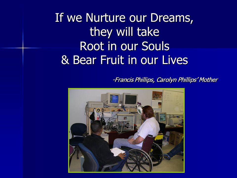 If we Nurture our Dreams, they will take Root in our Souls & Bear Fruit in our Lives -Francis Phillips, Carolyn Phillips' Mother