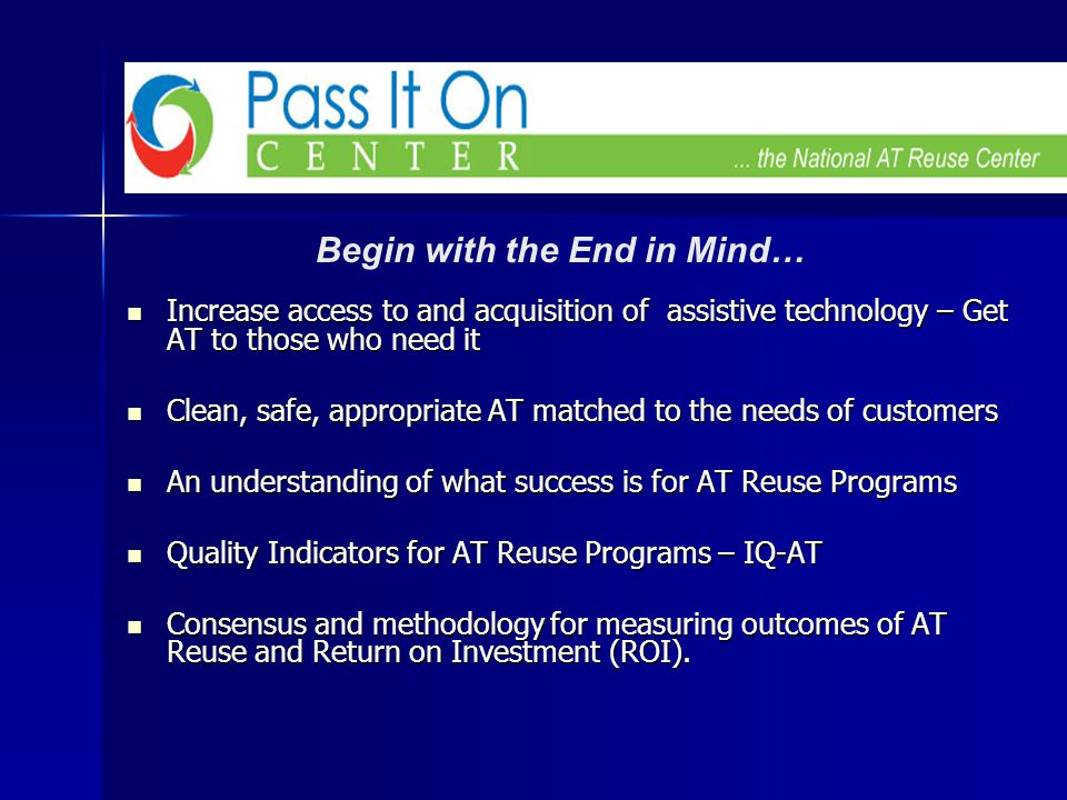 Increase access to and acquisition of assistive technology – Get AT to those who need it Increase access to and acquisition of assistive technology – Get AT to those who need it Clean, safe, appropriate AT matched to the needs of customers Clean, safe, appropriate AT matched to the needs of customers An understanding of what success is for AT Reuse Programs An understanding of what success is for AT Reuse Programs Quality Indicators for AT Reuse Programs – IQ-AT Quality Indicators for AT Reuse Programs – IQ-AT Consensus and methodology for measuring outcomes of AT Reuse and Return on Investment (ROI).