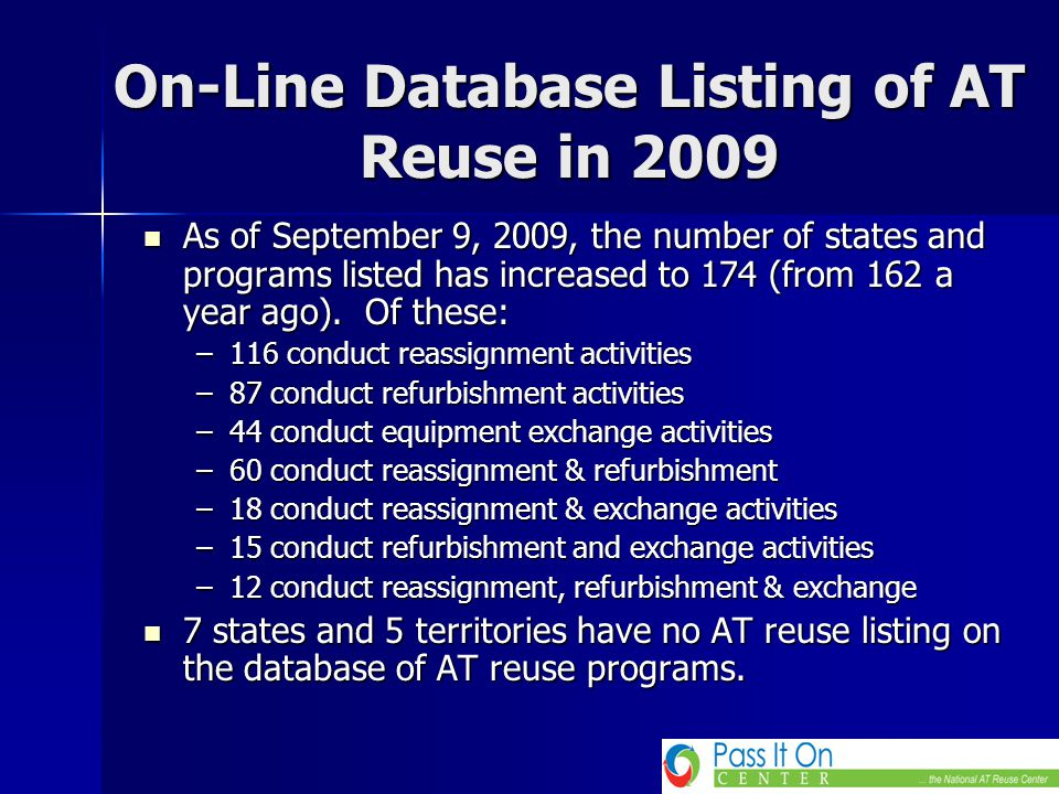 Highlights of 3 Years Training and TA Activities Paper on AT Reuse published in the Assistive Technology Outcomes & Benefits Journal (ATOB Fall 2008) Paper on AT Reuse published in the Assistive Technology Outcomes & Benefits Journal (ATOB Fall 2008) A Pass It on Center Strand at ATIA 2008 -2009, Chicago and Orlando 2010 A Pass It on Center Strand at ATIA 2008 -2009, Chicago and Orlando 2010 ATIA Orlando 2010 Pre-conference on AT Reuse ATIA Orlando 2010 Pre-conference on AT Reuse A Range of Topics – AT Reuse Webinars are now on Knowledge Base with Attribution to ATIA and Presenters A Range of Topics – AT Reuse Webinars are now on Knowledge Base with Attribution to ATIA and Presenters Planned.