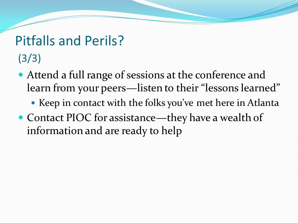 """Pitfalls and Perils? (3/3) Attend a full range of sessions at the conference and learn from your peers—listen to their """"lessons learned"""" Keep in conta"""