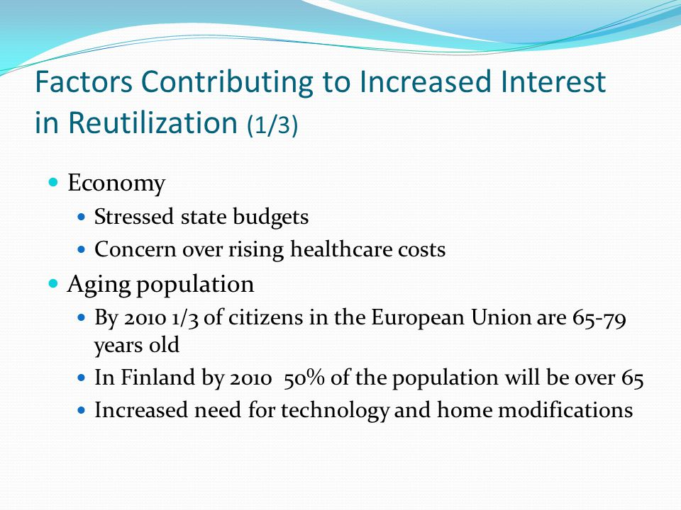 Factors Contributing to Increased Interest in Reutilization (1/3) Economy Stressed state budgets Concern over rising healthcare costs Aging population By 2010 1/3 of citizens in the European Union are 65-79 years old In Finland by 2010 50% of the population will be over 65 Increased need for technology and home modifications