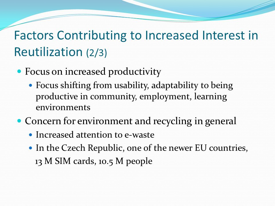 Factors Contributing to Increased Interest in Reutilization (2/3) Focus on increased productivity Focus shifting from usability, adaptability to being productive in community, employment, learning environments Concern for environment and recycling in general Increased attention to e-waste In the Czech Republic, one of the newer EU countries, 13 M SIM cards, 10.5 M people