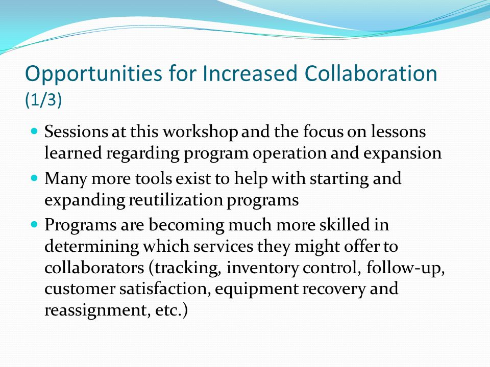 Opportunities for Increased Collaboration (1/3) Sessions at this workshop and the focus on lessons learned regarding program operation and expansion Many more tools exist to help with starting and expanding reutilization programs Programs are becoming much more skilled in determining which services they might offer to collaborators (tracking, inventory control, follow-up, customer satisfaction, equipment recovery and reassignment, etc.)
