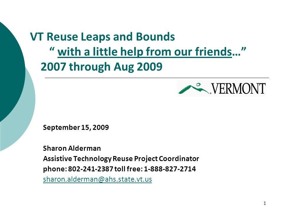 1 VT Reuse Leaps and Bounds with a little help from our friends… 2007 through Aug 2009with a little help from our friends September 15, 2009 Sharon Alderman Assistive Technology Reuse Project Coordinator phone: 802-241-2387 toll free: 1-888-827-2714 sharon.alderman@ahs.state.vt.us