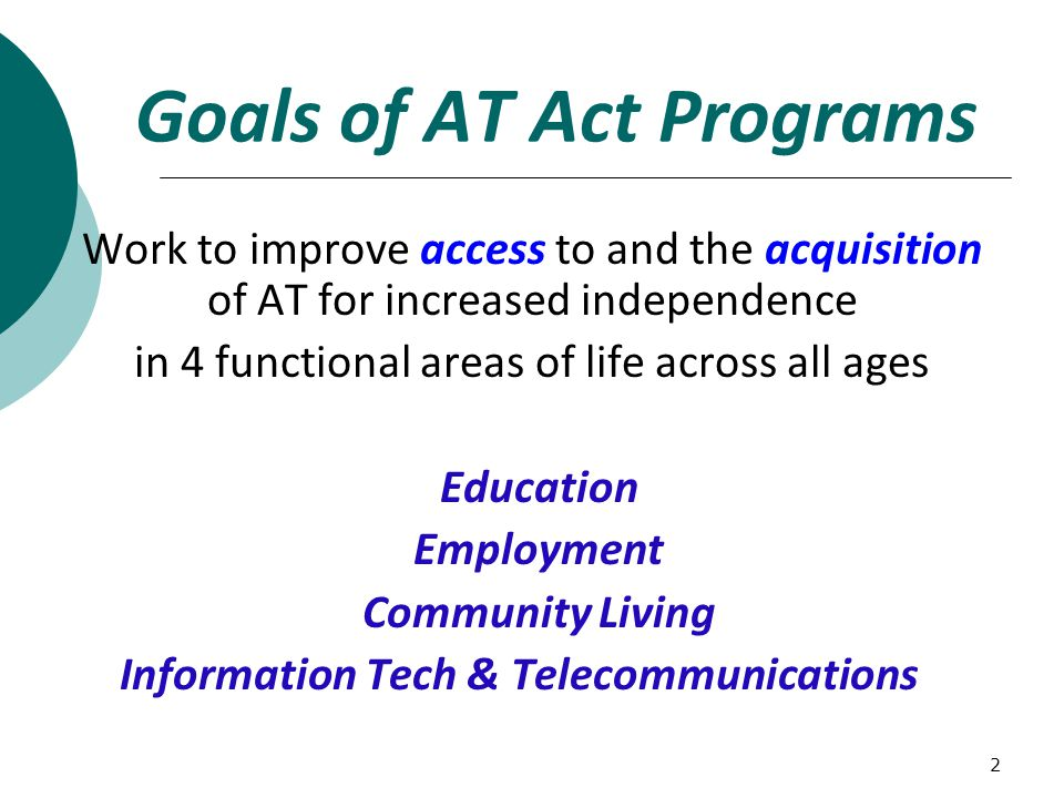 2 Goals of AT Act Programs Work to improve access to and the acquisition of AT for increased independence in 4 functional areas of life across all age