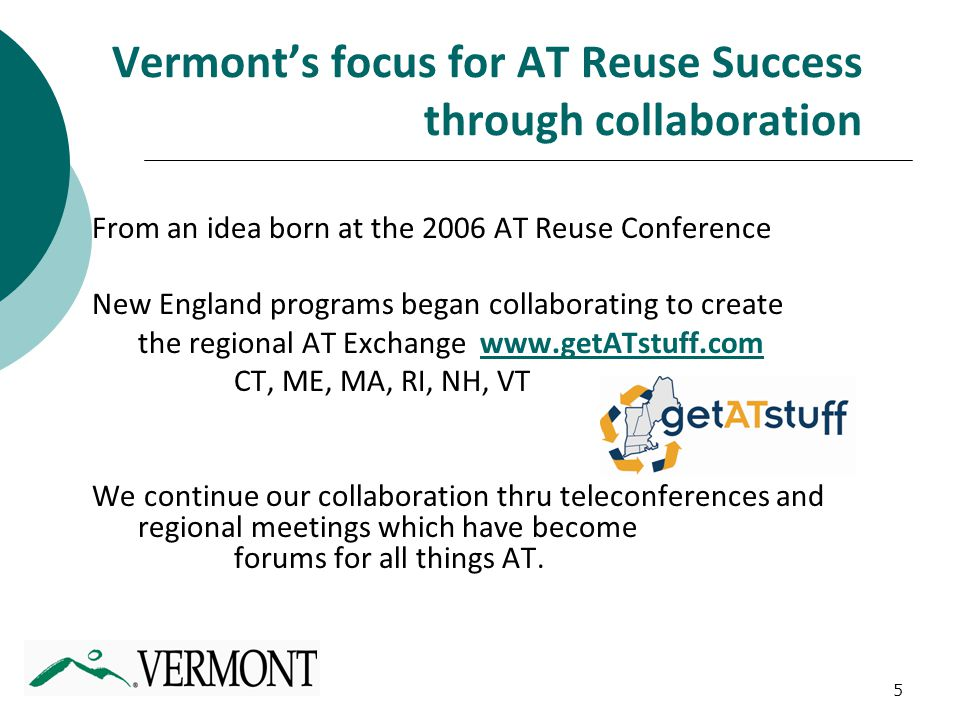 5 Vermont's focus for AT Reuse Success through collaboration From an idea born at the 2006 AT Reuse Conference New England programs began collaborating to create the regional AT Exchange www.getATstuff.comwww.getATstuff.com CT, ME, MA, RI, NH, VT We continue our collaboration thru teleconferences and regional meetings which have become forums for all things AT.