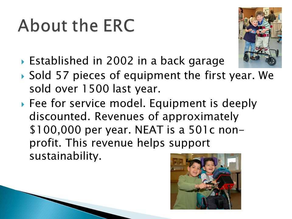  Currently 3.5 FTE's  Ongoing volunteer help  ERC manager RESNA certified ATP  Staff routinely attend vendor based in-services-InvaCare, Sunrise Medical, etc.