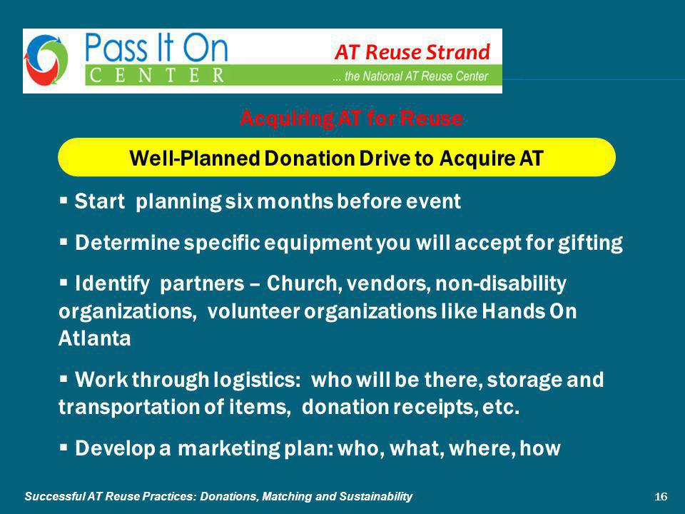 AT Reuse Strand Well-Planned Donation Drive to Acquire AT  Start planning six months before event  Determine specific equipment you will accept for gifting  Identify partners – Church, vendors, non-disability organizations, volunteer organizations like Hands On Atlanta  Work through logistics: who will be there, storage and transportation of items, donation receipts, etc.