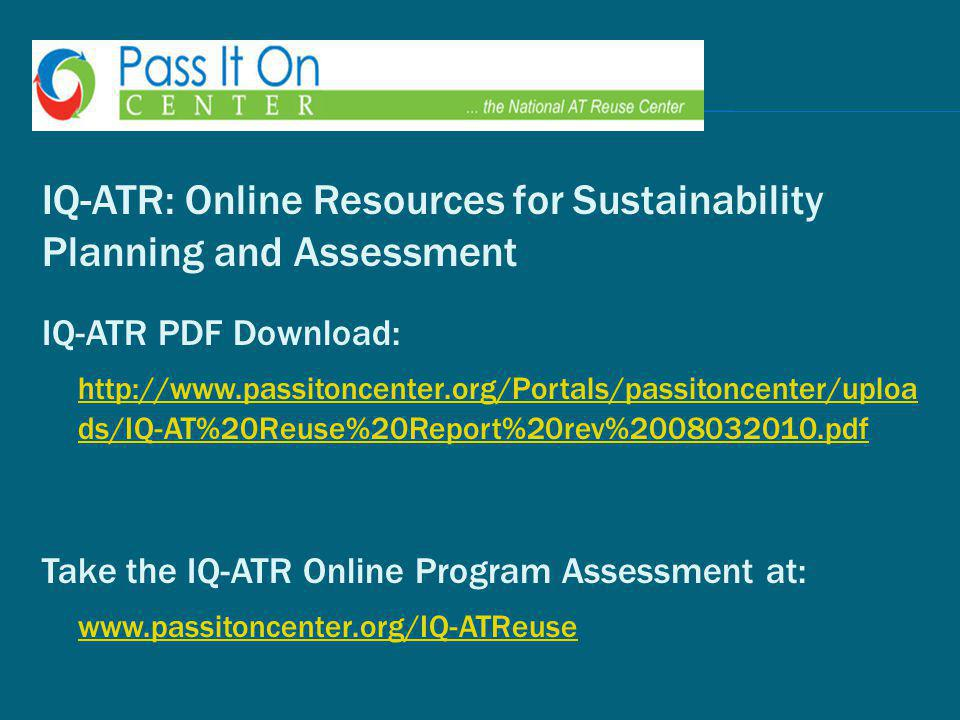 IQ-ATR: Online Resources for Sustainability Planning and Assessment IQ-ATR PDF Download: http://www.passitoncenter.org/Portals/passitoncenter/uploa ds/IQ-AT%20Reuse%20Report%20rev%2008032010.pdf Take the IQ-ATR Online Program Assessment at: www.passitoncenter.org/IQ-ATReuse