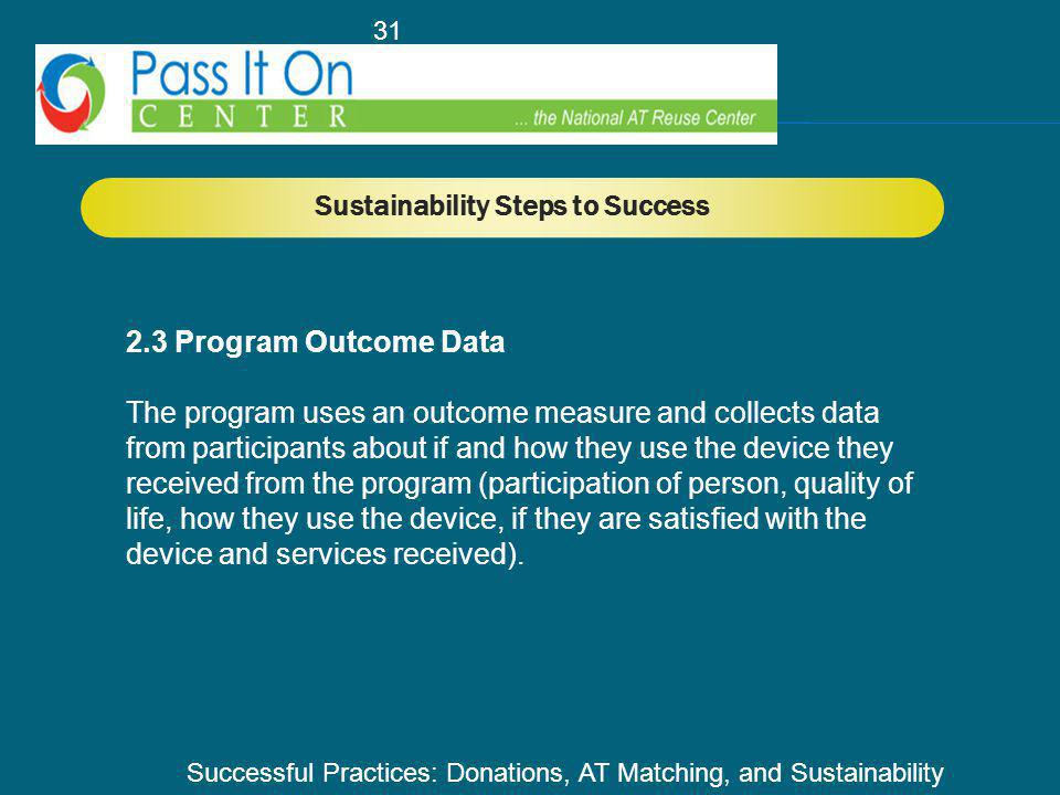 Successful Practices: Donations, AT Matching, and Sustainability 31 Sustainability Steps to Success 2.3 Program Outcome Data The program uses an outcome measure and collects data from participants about if and how they use the device they received from the program (participation of person, quality of life, how they use the device, if they are satisfied with the device and services received).