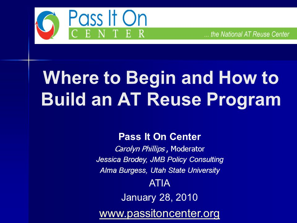 Where to Begin and How to Build an AT Reuse Program Pass It On Center Carolyn Phillips, Moderator Jessica Brodey, JMB Policy Consulting Alma Burgess, Utah State University ATIA January 28, 2010 www.passitoncenter.org